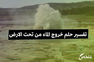 تفسير حلم خروج الماء من تحت الارض