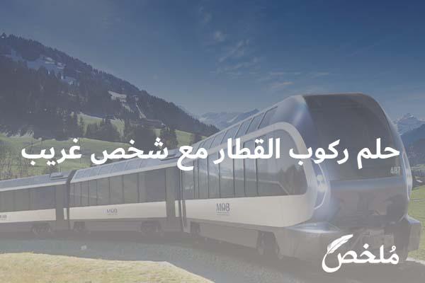 تفسير حلم ركوب القطار مع شخص غريب 2021 موقع ملخص