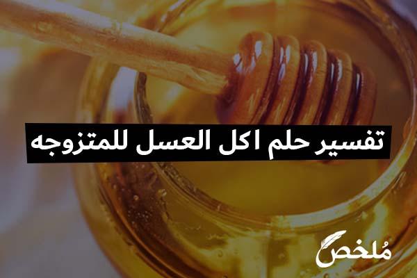 تفسير حلم اكل العسل للمتزوجه 2021 موقع ملخص