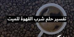 تفسير حلم شرب القهوة للميت