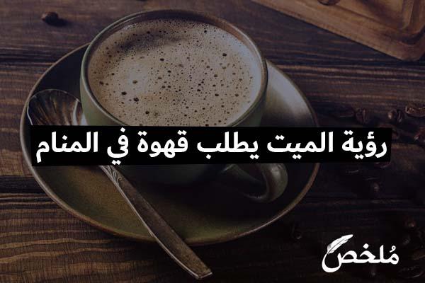 رؤية الميت يطلب قهوة في المنام 2020 موقع ملخص