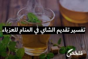 تفسير تقديم الشاي في المنام للعزباء