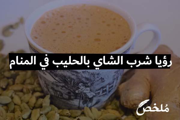 تفسير رؤيا شرب الشاي بالحليب في المنام 2021 موقع ملخص