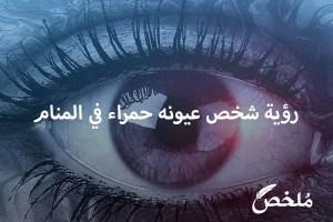 رؤية شخص عيونه حمراء في المنام