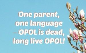 One parent, one language – OPOL is dead, long live OPOL!