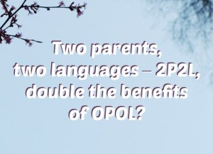 Two parents, two languages – 2P2L, double the benefits of OPOL?