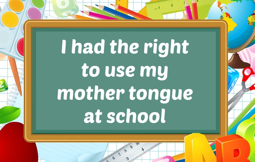 I had the right to use my mother tongue at school