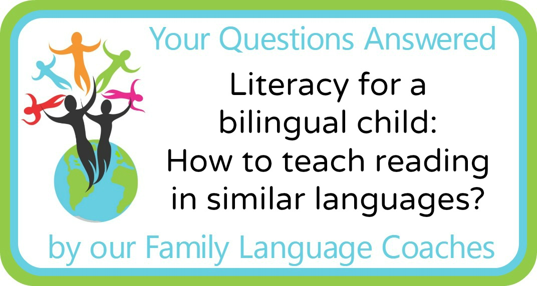 Q&A: Literacy for a bilingual child: How to teach reading in similar languages?