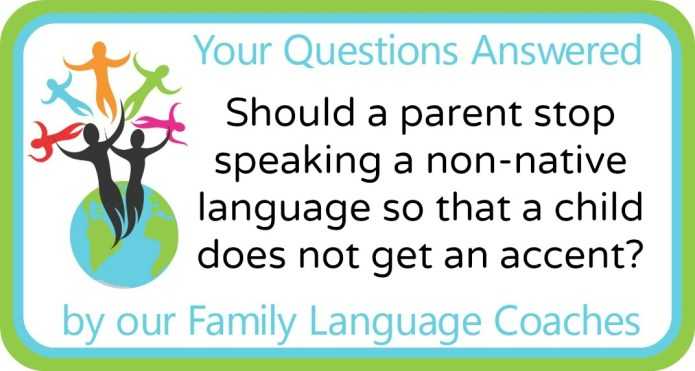 Should a parent stop speaking a non-native language so that a child does not get an accent?