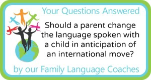 Q&A: Should a parent change the language spoken with a child in anticipation of an international move?