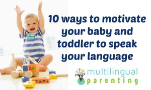 10 ways to motivate your bilingual baby and toddler to speak