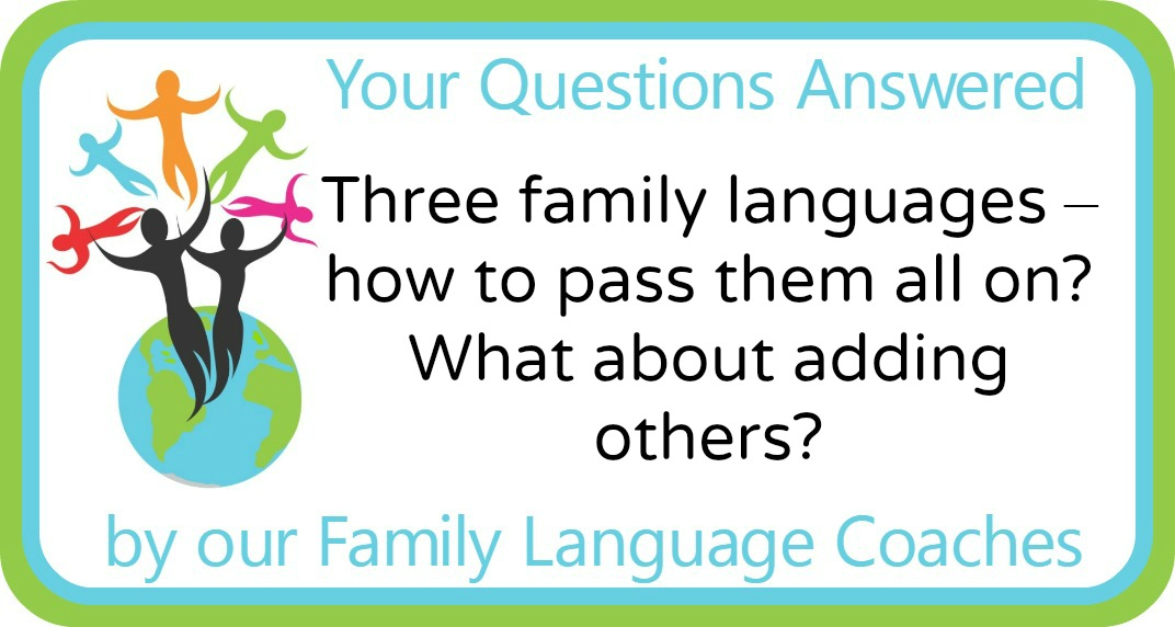 Three family languages – how to pass them all on? What about adding others?