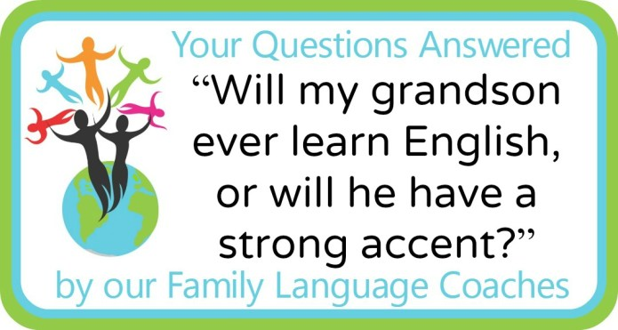 """""""Will my grandson ever learn English, or will he have a strong accent?"""""""