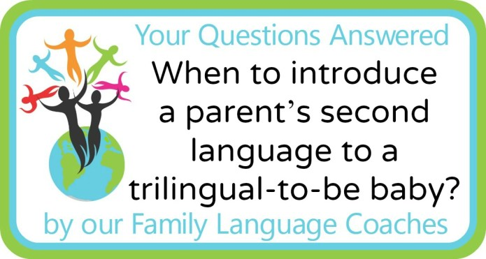 When to introduce a parent's second language to a trilingual (-to-be) baby?