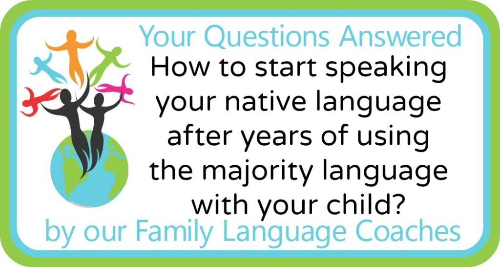 How to start speaking your native language after years of using the majority language with your child?