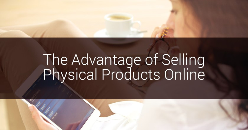 Advantage of selling physical products