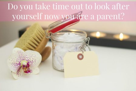 Do you take time out to look after yourself now you are a parent?