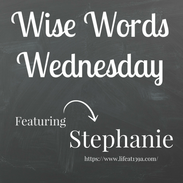 Wise Words Wednesday featuring Stephanie from Life at 139a