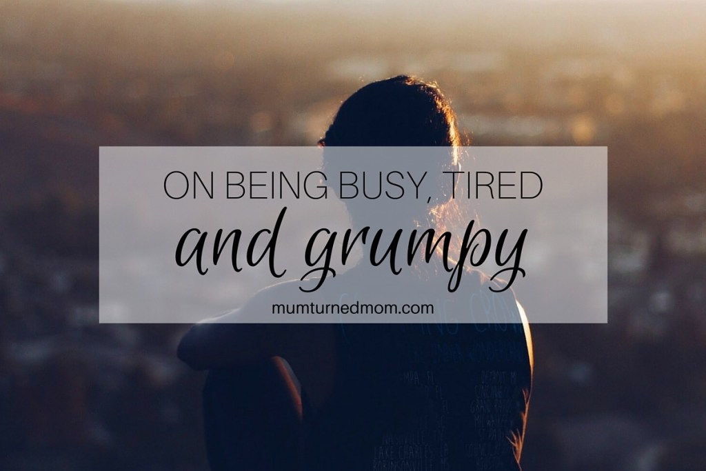 On being busy tired and grumpy