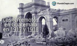 Los terremotos en Guatemala en 1917 y 1918