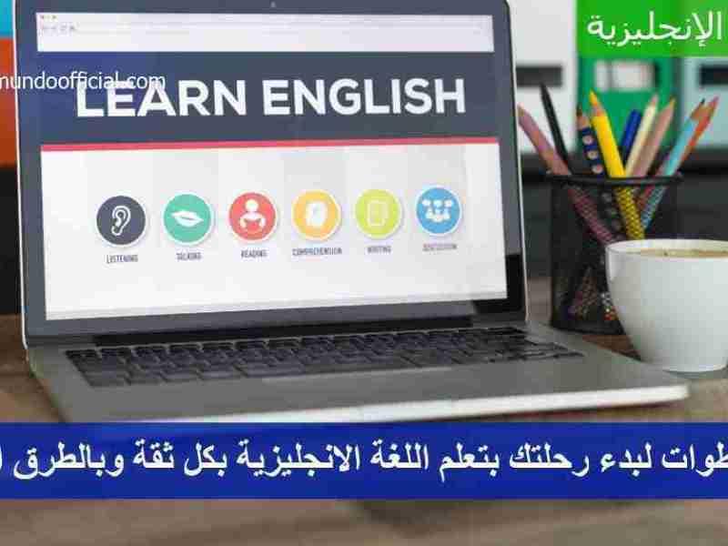 5 خطوات لبدء رحلتك بتعلم اللغة الانجليزية بكل ثقة وبالطرق الصحيحة
