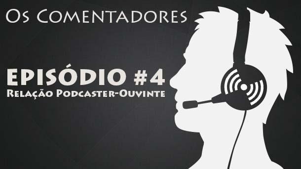 Os Comentadores #4 – Relação Podcaster-Ouvinte