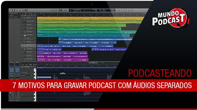 7 Motivos para gravar podcast com áudios separados