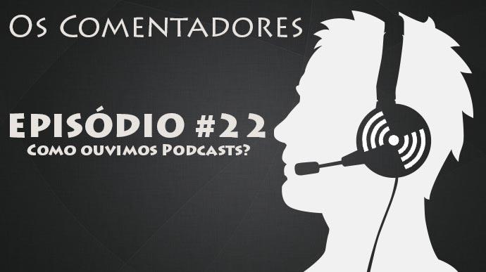 Os Comentadores #22 – Como ouvimos Podcasts?