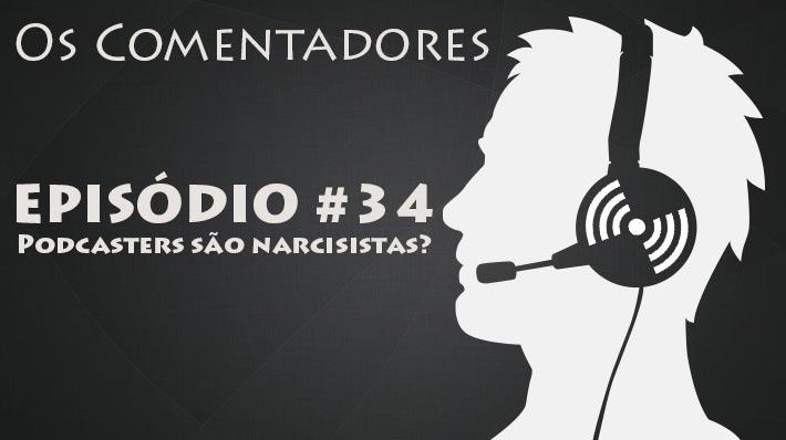 Os Comentadores #34 – Podcasters sío narcisistas?