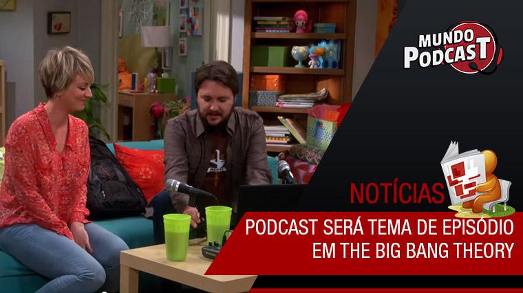 Podcast será tema de episódio de The Big Bang Theory