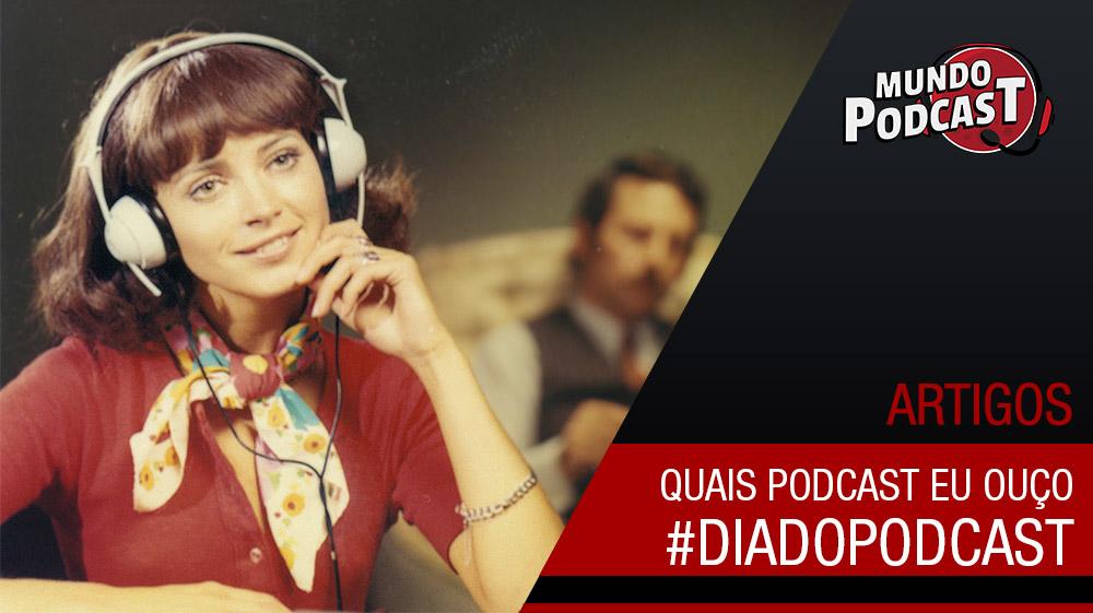 Quais podcasts eu ouço? #DiadoPodcast