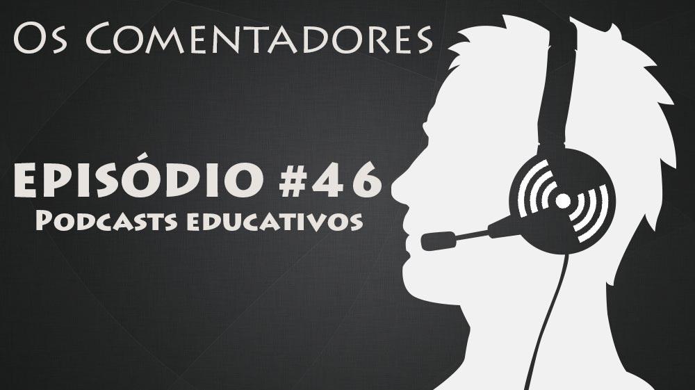 Os Comentadores #46 – Podcasts Educativos