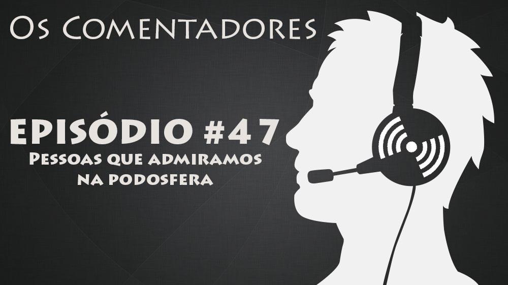 Os Comentadores #47 – Pessoas que admiramos na Podosfera