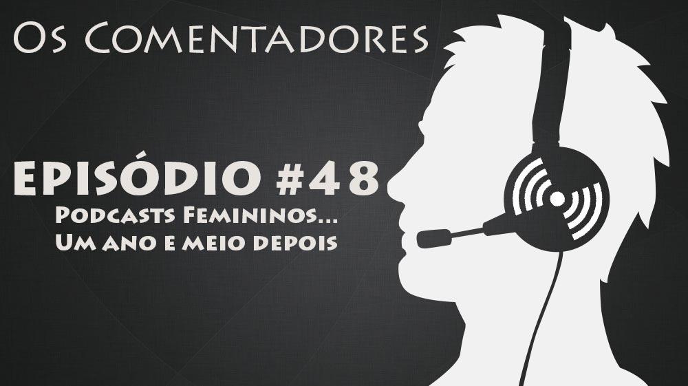 Os Comentadores #48 – Podcasts Femininos… 1½ ano depois!