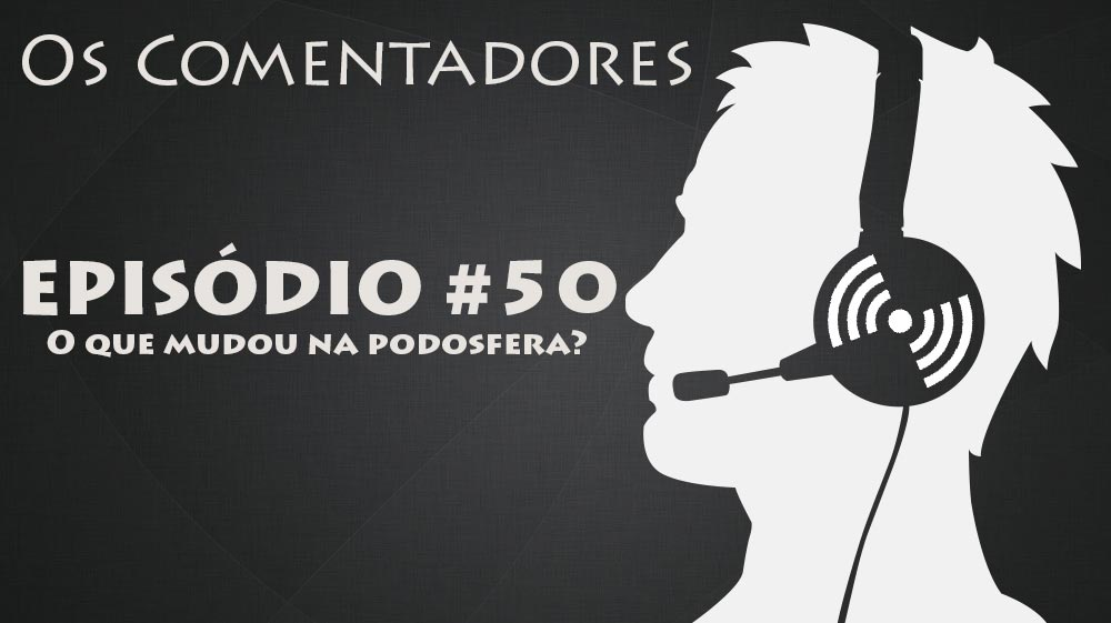 Os Comentadores #50 – O que mudou na podosfera?