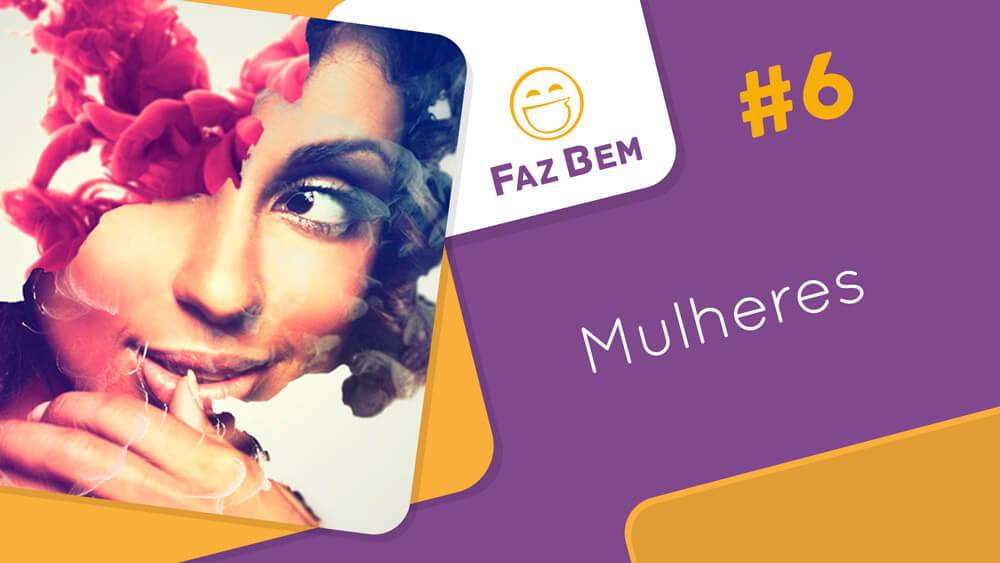 Faz Bem #6 – Mulheres   #OPodcastÉDelas