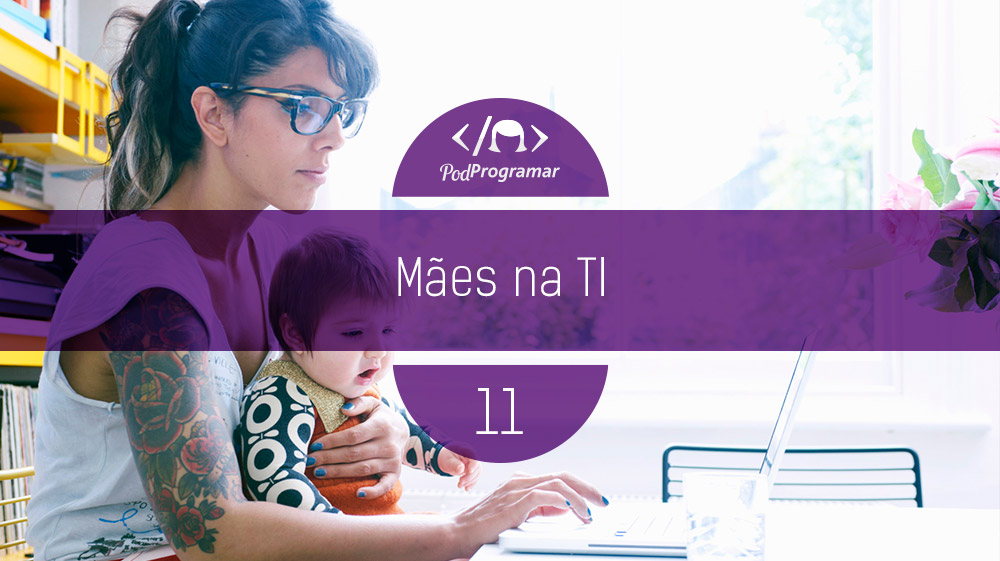 PodProgramar #11 – Mães na TI