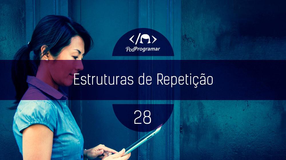 PodProgramar #28 – Estruturas de repetição
