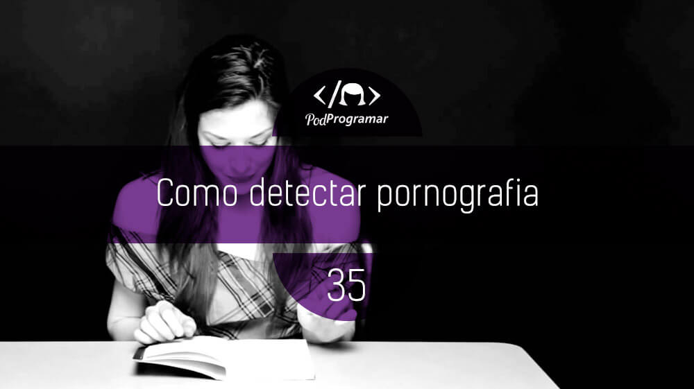 PodProgramar #35 – Como se detecta pornografia?