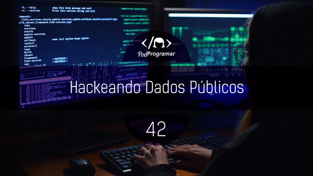 PodProgramar #42 – Hackeando Dados Públicos