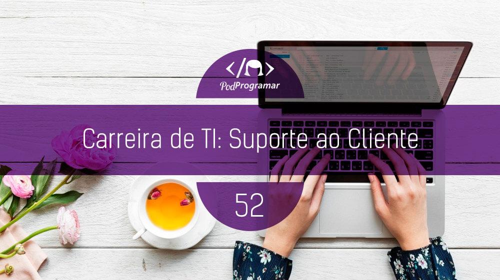 PodProgramar #52 – Carreira de TI: Suporte ao Cliente