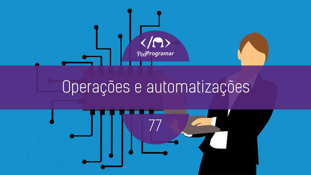 PodProgramar #77 – Operações e automatizações
