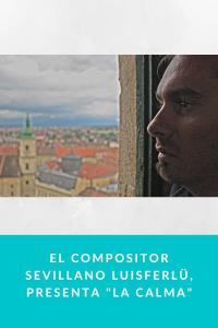 """El Compositor sevillano Luisferlü, presenta """"La Calma"""""""