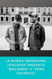"La banda granadina Toulouse presenta ""Bailando""; y""Sexo Tántrico"""