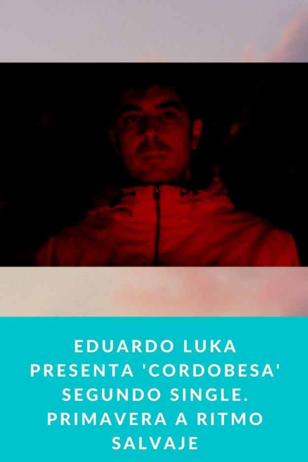 Eduardo Luka presenta 'Cordobesa' segundo single. Primavera a ritmo salvaje