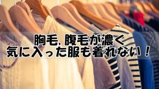 胸毛,腹毛(ムダ毛)が濃く気に入った服(シャツ)も着れない!