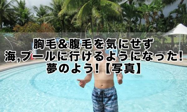 海,プールに胸毛&腹毛を気にせず行けるようになった!【写真】夢のよう!