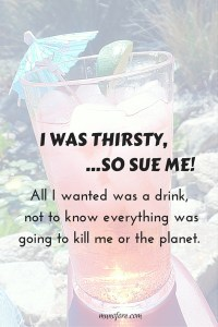"All I wanted was something to quench my thirst, but it turns out ""everything"" is bad for me or the planet! Humor, media overload."