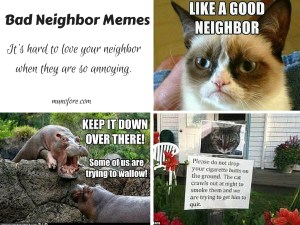 Neighbor humor - sometimes you need bad neighbor memes to laugh at how bad your neighbors are before you do something to them.