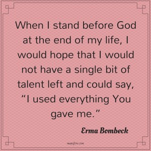 Erma Bombeck: When I stand before God at the end of my life, I would hope that I would not have a single bit of talent left, and could say, 'I used everything you gave me'.